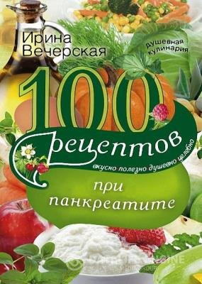 Ирина Вечерская - 100 рецептов при панкреатите. Вкусно, полезно, душевно, целебно